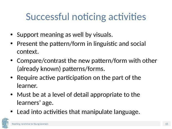 15 Teaching Grammar to Young Learners Successful noticing activities • Support meaning as well