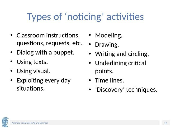 16 Teaching Grammar to Young Learners Types of 'noticing' activities • Classroom instructions,