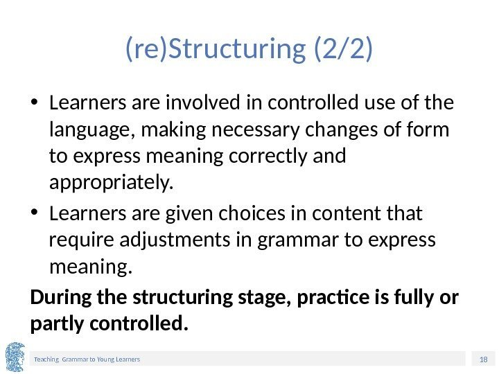 18 Teaching Grammar to Young Learners (re)Structuring (2/2) • Learners are involved in controlled