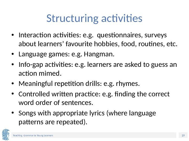 19 Teaching Grammar to Young Learners Structuring activities • Interaction activities: e. g.