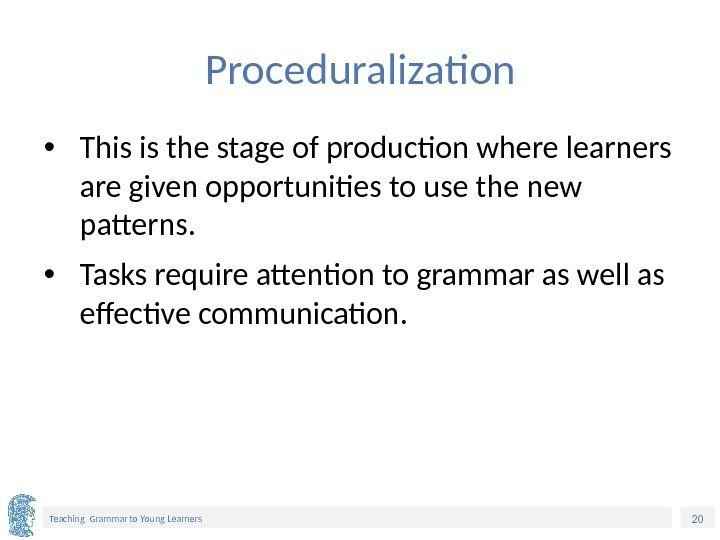 20 Teaching Grammar to Young Learners Proceduralization • This is the stage of production