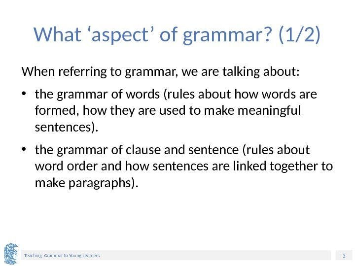 3 Teaching Grammar to Young Learners What 'aspect' of grammar? (1/2) When referring to