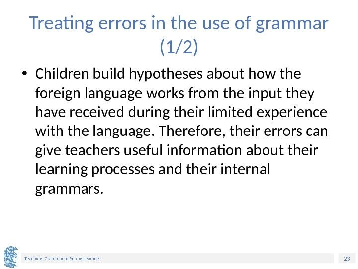 23 Teaching Grammar to Young Learners Treating errors in the use of grammar (1/2)