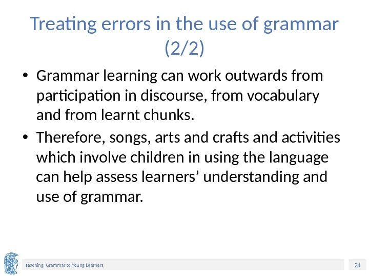 24 Teaching Grammar to Young Learners Treating errors in the use of grammar (2/2)