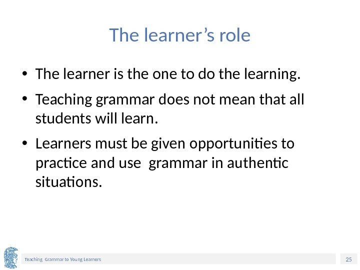 25 Teaching Grammar to Young Learners The learner's role • The learner is the