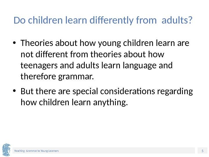 5 Teaching Grammar to Young Learners Do children learn differently from adults?  •