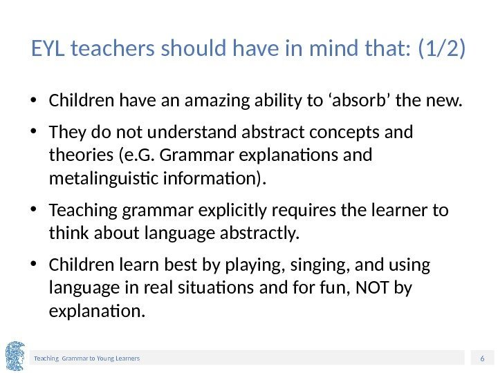 6 Teaching Grammar to Young Learners EYL teachers should have in mind that: (1/2)