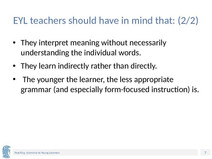 7 Teaching Grammar to Young Learners EYL teachers should have in mind that: (2/2)