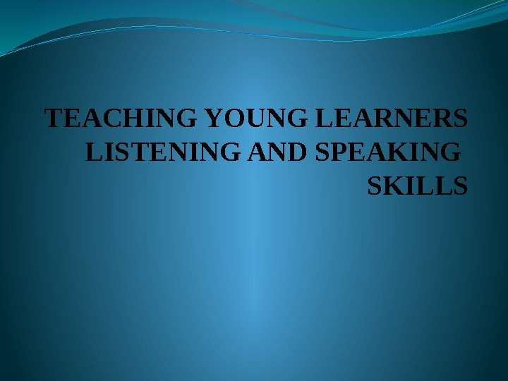 TEACHING YOUNG LEARNERS LISTENING AND SPEAKING SKILLS