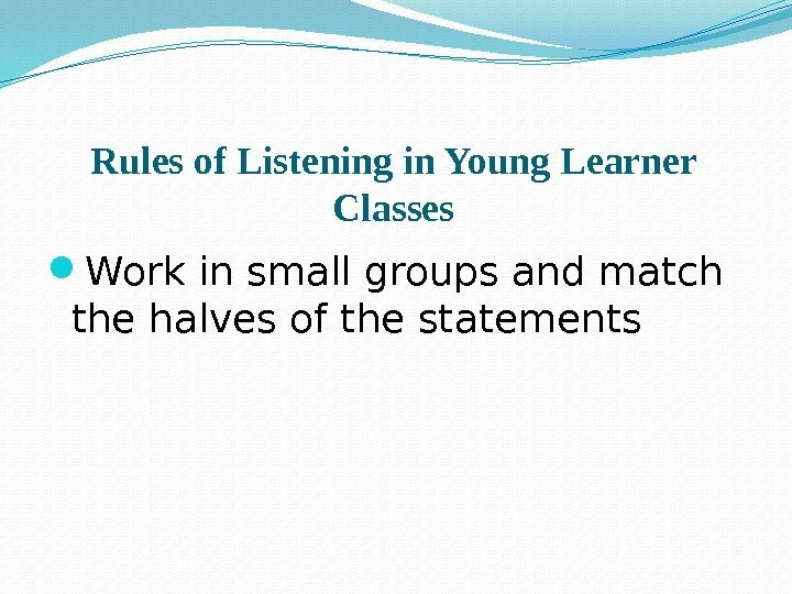 Rules of Listening in Young Learner Classes Work in small groups and match the