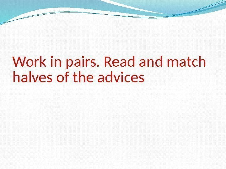 Work in pairs. Read and match halves of the advices