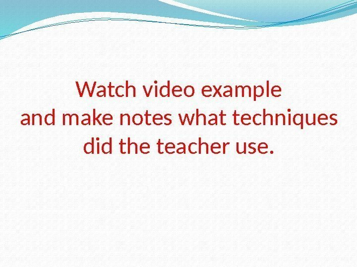 Watch video example and make notes what techniques did the teacher use.