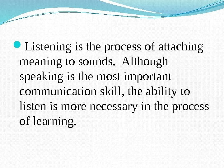 Listening is the process of attaching meaning to sounds.  Although speaking is