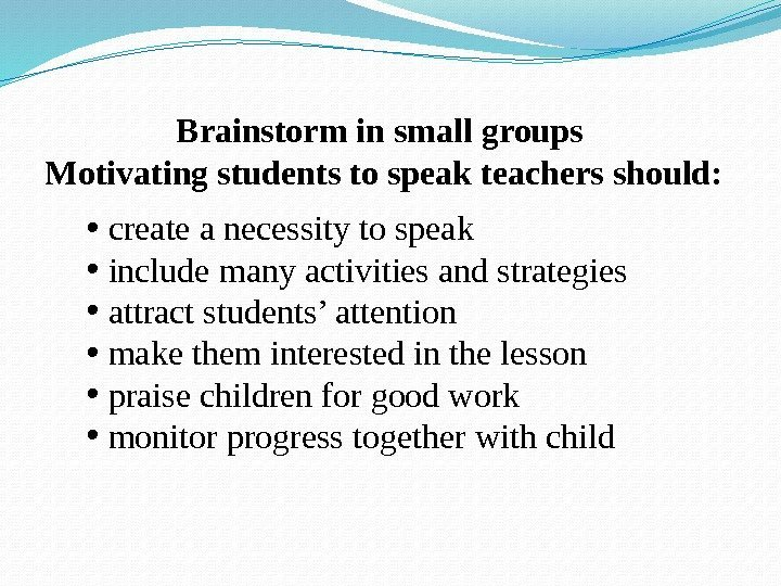 Brainstorm in small groups Motivating students to speak teachers should:  •  create