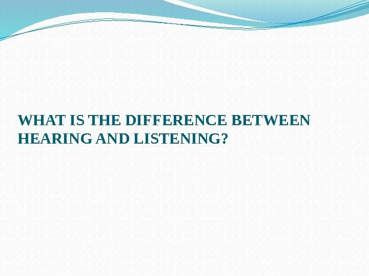 WHAT IS THE DIFFERENCE BETWEEN HEARING AND LISTENING?