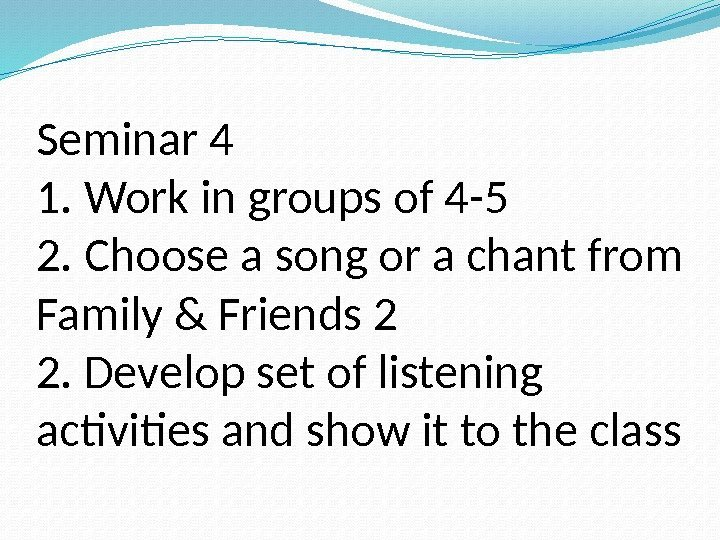 Seminar 4 1. Work in groups of 4 -5 2. Choose a song or