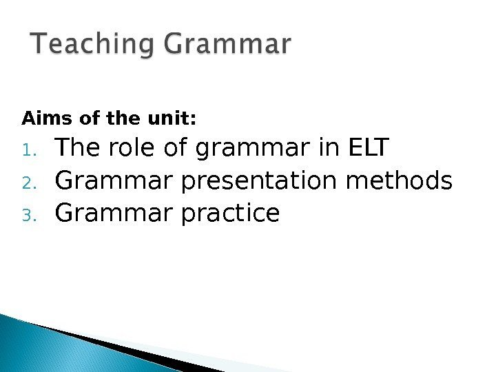 Aims of the unit: 1. The role of grammar in ELT 2. Grammar presentation