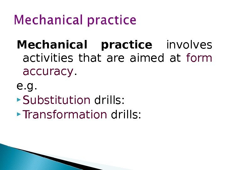 Mechanical practice involves activities that are aimed at form accuracy.  e. g.