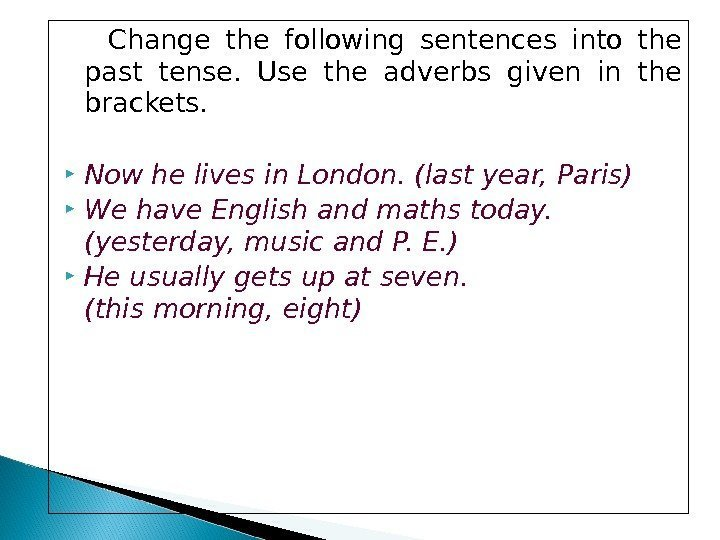 Change the following sentences into the past tense.  Use the adverbs given