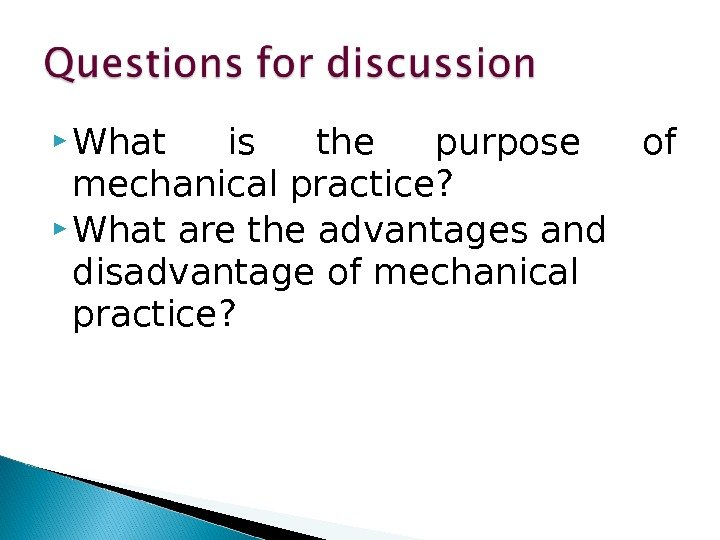What is the purpose of mechanical practice?  What are the advantages and