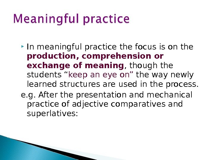 In meaningful practice the focus is on the production, comprehension or exchange of