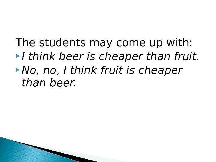 The students may come up with:  I think beer is cheaper than fruit.