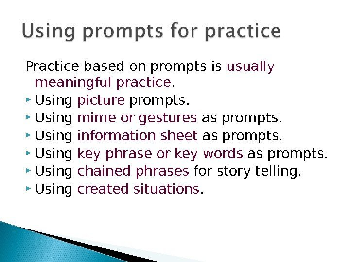Practice based on prompts is usually meaningful practice. Using picture prompts. Using mime or
