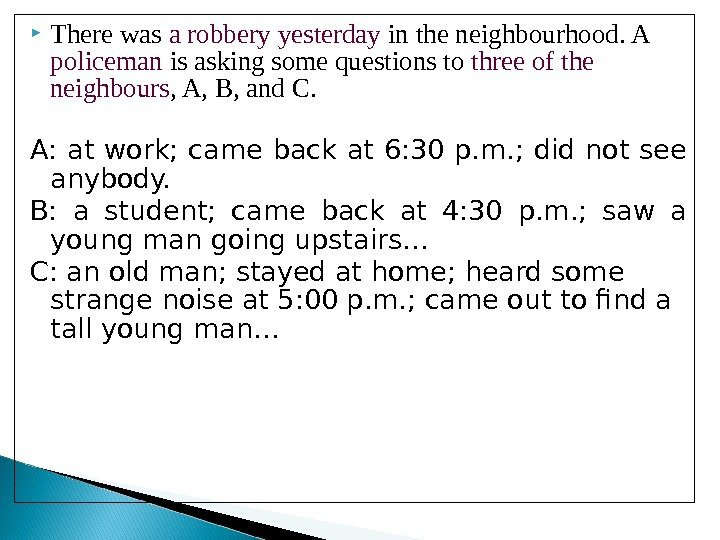 There was a robbery yesterday in the neighbourhood. A policeman is asking some