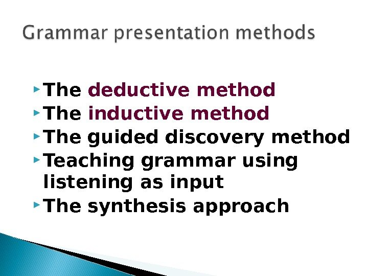 The deductive method The inductive method The guided discovery method Teaching grammar using