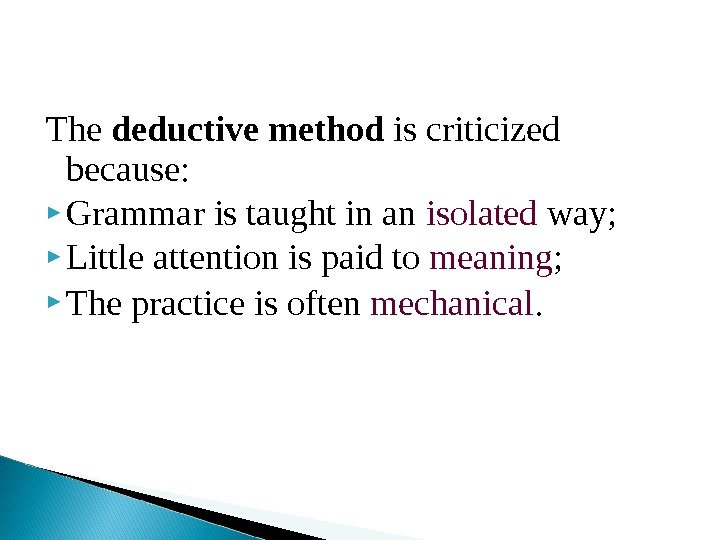 The deductive method is criticized because:  Grammar is taught in an isolated way;