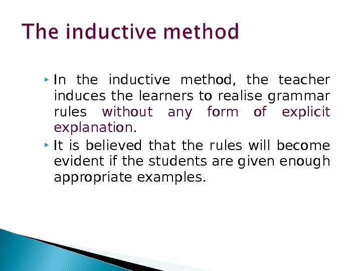In the inductive method,  the teacher induces the learners to realise grammar