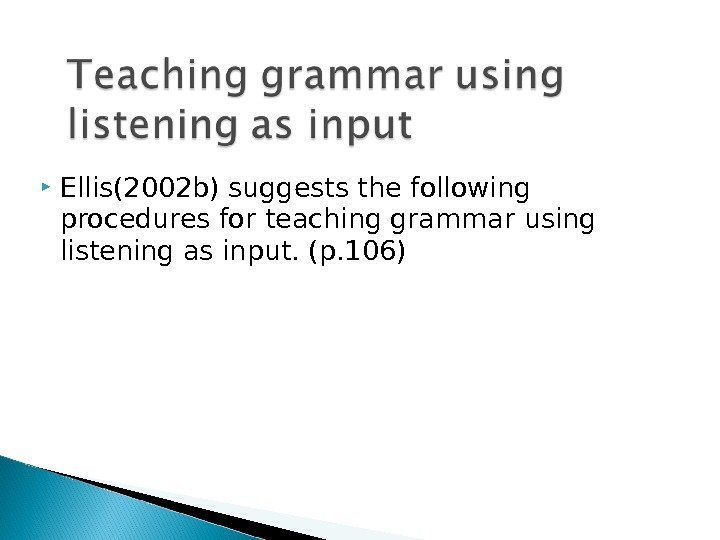Ellis(2002 b) suggests the following procedures for teaching grammar using listening as input.