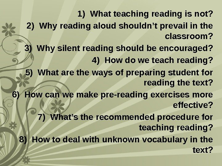 1) What teaching reading is not? 2) Why reading aloud shouldn't prevail in the