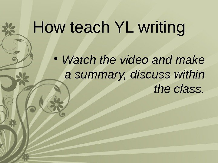 How teach YL writing • Watch the video and make a summary, discuss within