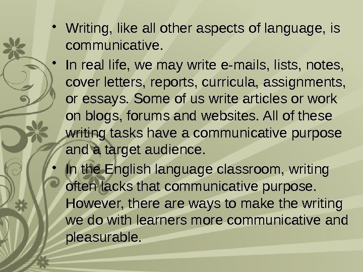 • Writing, like all other aspects of language, is communicative.  • In
