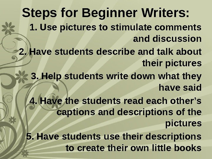 Steps for Beginner Writers: 1. Use pictures to stimulate comments and discussion 2. Have