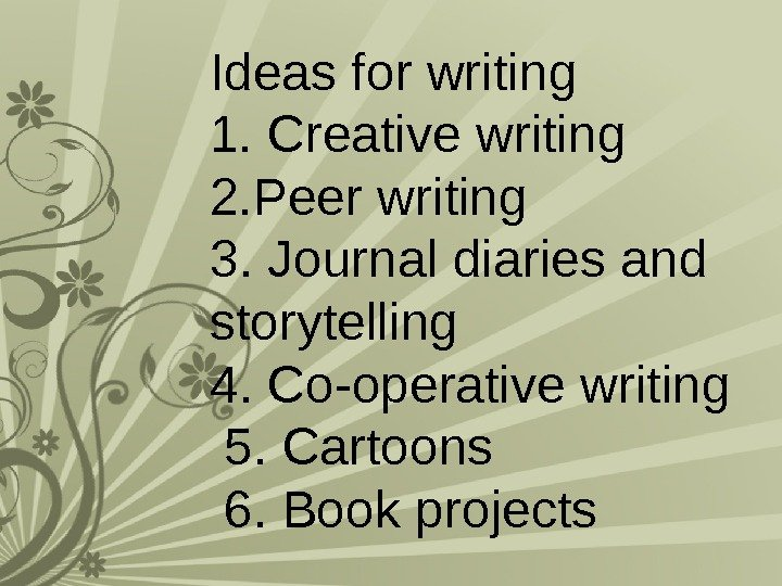 Ideas for writing 1. Creative writing 2. Peer writing 3. Journal diaries and storytelling