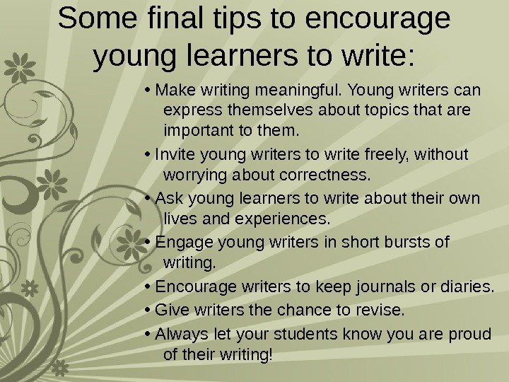 Some final tips to encourage young learners to write:  •  Make writing