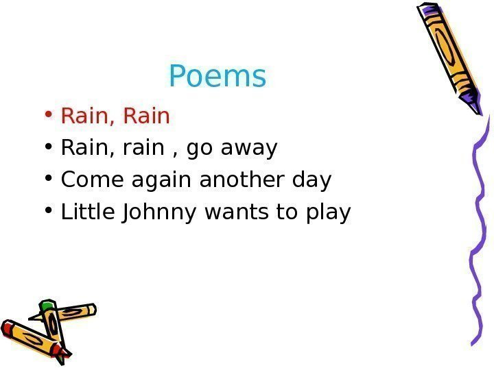 Poems  • Rain, Rain • Rain, rain , go away • Come again