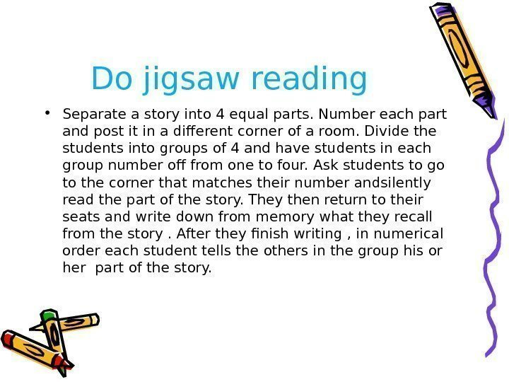 Do jigsaw reading • Separate a story into 4 equal parts. Number each part