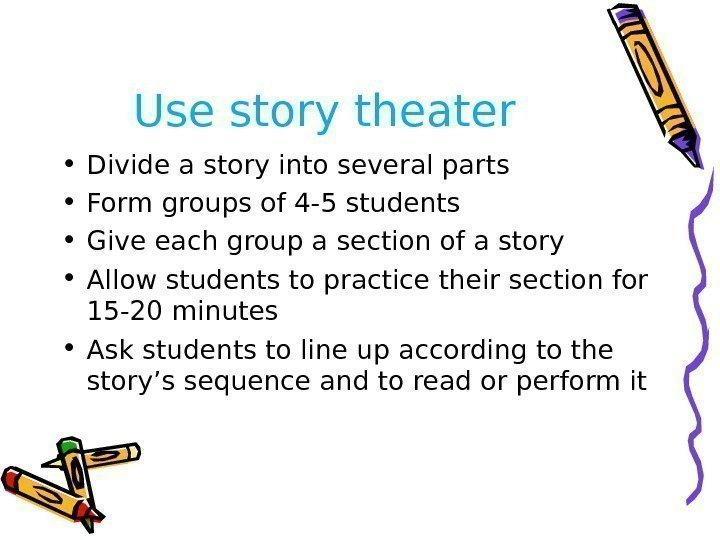 Use story theater • Divide a story into several parts • Form groups of