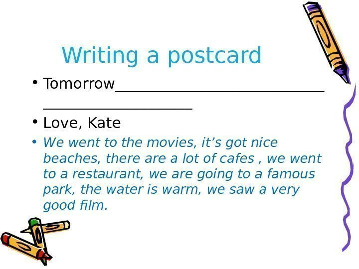 Writing a postcard • Tomorrow______________ • Love, Kate • We went to the movies,