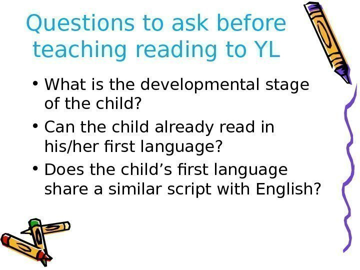 Questions to ask before teaching reading to YL • What is the developmental stage