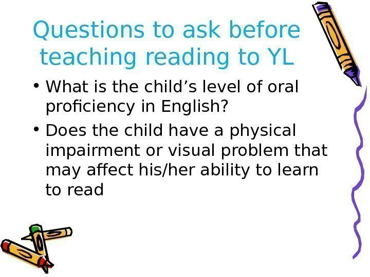 Questions to ask before teaching reading to YL • What is the child's level