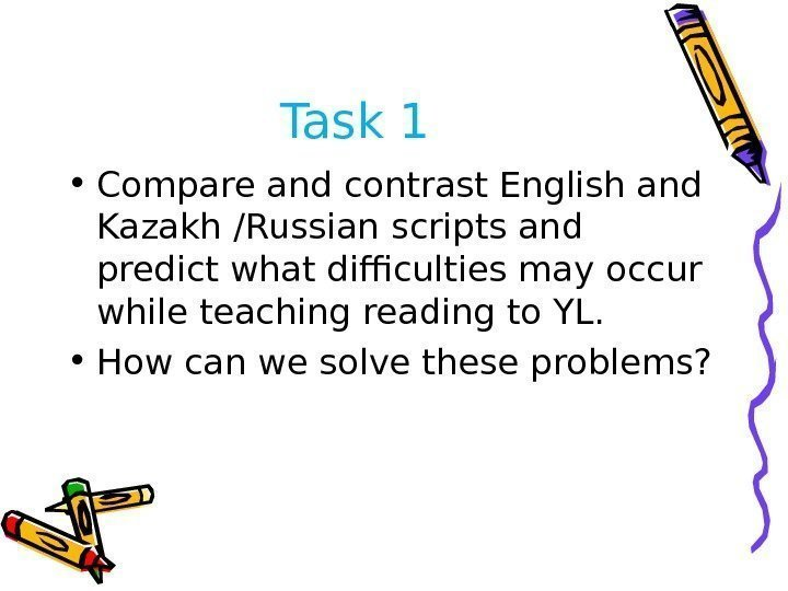 Task 1 • Compare and contrast English and Kazakh /Russian scripts and predict what