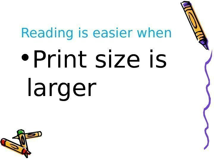 Reading is easier when • Print size is larger