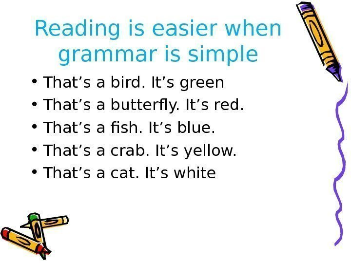 Reading is easier when grammar is simple • That's a bird. It's green •