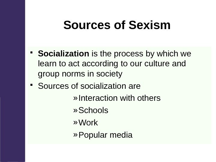 Sources of Sexism Socialization is the process by which we learn to
