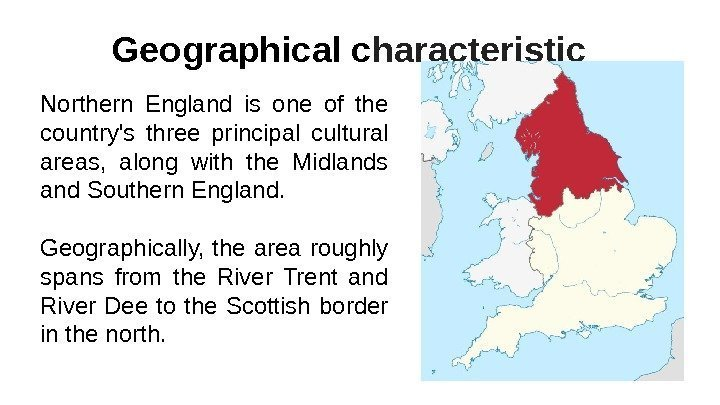 Geographical с haracteristic Northern England is one of the country's three principal cultural areas,