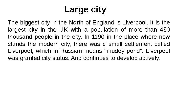 Large city The biggest city in the North of England is Liverpool.  It